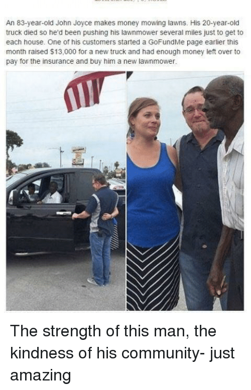 Community, Money, and House: An 83-year-old John Joyce makes money mowing lawns. His 20-year-old  truck died so he'd been pushing his lawnmower several miles just to get to  each house. One of his customers started a GoFundMe page earlier this  month raised $13,000 for a new truck and had enough money left over to  pay for the insurance and buy him a new lawnmower <p>The strength of this man, the kindness of his community- just amazing</p>