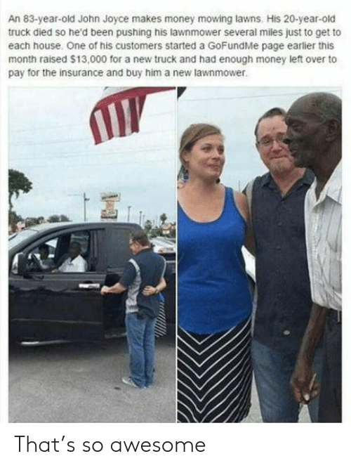 Lawnmower: An 83-year-old John Joyce makes money mowing lawns. His 20-year-old  truck died so he'd been pushing his lawnmower several miles just to get to  each house. One of his customers started a GoFundMe page earlier this  month raised $13,000 for a new truck and had enough money left over to  pay for the insurance and buy him a new lawnmower That's so awesome