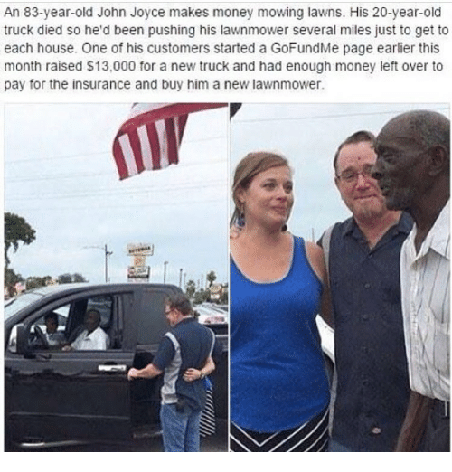 Money Left Over: An 83-year-old John Joyce makes money mowing lawns. His 20-year-old  truck died so he'd been pushing his lawnmower several miles just to get to  each house. One of his customers started a GoFundMe page earlier this  month raised $13,000 for a new truck and had enough money left over to  pay for the insurance and buy him a new lawnmower.