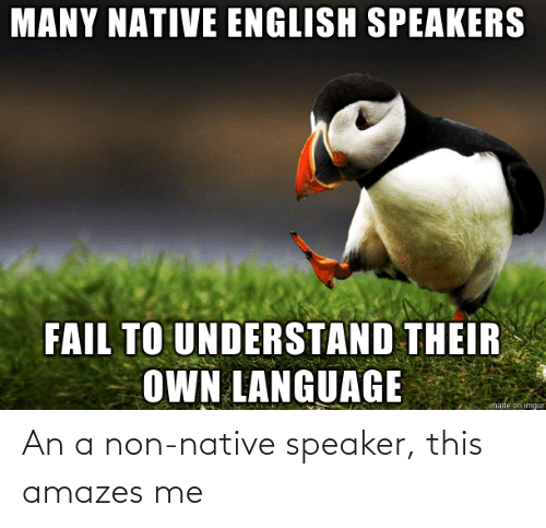 Non: An a non-native speaker, this amazes me