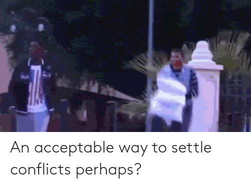 acceptable: An acceptable way to settle conflicts perhaps?