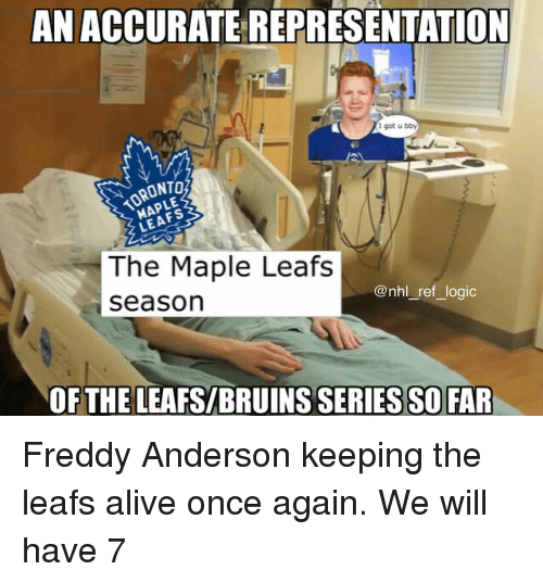 Alive, Logic, and Memes: AN ACCURATE REPRESENTATION  I got u bby  TORONTO  The Maple Leafs  seasorn  @nhl_ref_logic  OFTHE LEAFS/BRUINS SERIES SO FAR Freddy Anderson keeping the leafs alive once again. We will have 7