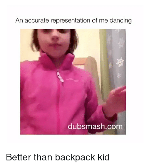 Dancing, Accurate Representation, and Com: An accurate representation of me dancing  dubsmash.com Better than backpack kid