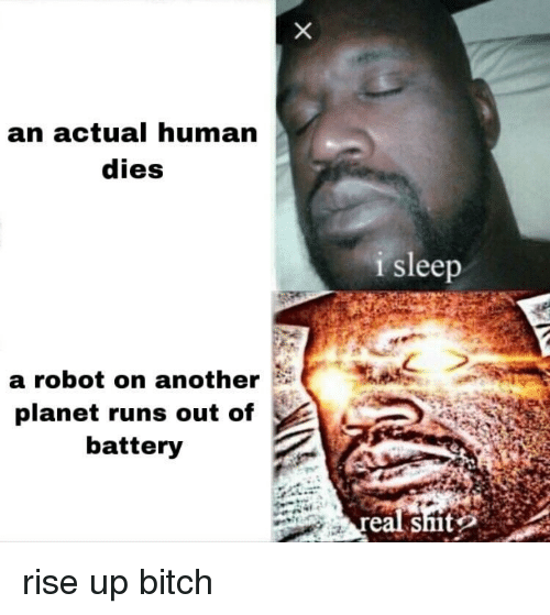 rise up: an actual human  dies  i sleep  a robot on another  planet runs out of  battery  eal smt rise up bitch