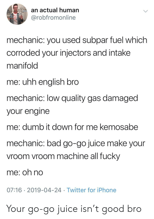 vroom: an actual human  @robfromonline  hello  welcome to  page  mechanic: you used subpar fuel which  corroded your injectors and intake  manifold  me: uhh enalish bro  mechanic: low quality gas damaged  your engine  me: dumb it down for me kemosabe  mechanic: bad go-go juice make your  vroom vroom machine all fucky  me; oh no  07:16 2019-04-24 Twitter for iPhone Your go-go juice isn't good bro