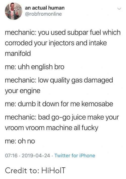 vroom: an actual human  @robfromonline  mechanic: you used subpar fuel which  corroded your injectors and intake  manifold  me: uhh english bro  mechanic: low quality gas damaged  your engine  me: dumb it down for me kemosabe  mechanic: bad go-go juice make your  vroom vroom machine all fucky  me: oh no  07:16 2019-04-24 Twitter for iPhone Credit to: HiHolT
