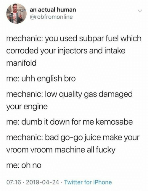 vroom: an actual human  @robfromonline  mechanic: you used subpar fuel which  corroded your injectors and intake  manifold  me: uhh english bro  mechanic: low quality gas damaged  your engine  me: dumb it down for me kemosabe  mechanic: bad go-go juice make your  vroom vroom machine all fucky  me: oh no  07:16 2019-04-24 Twitter for iPhone