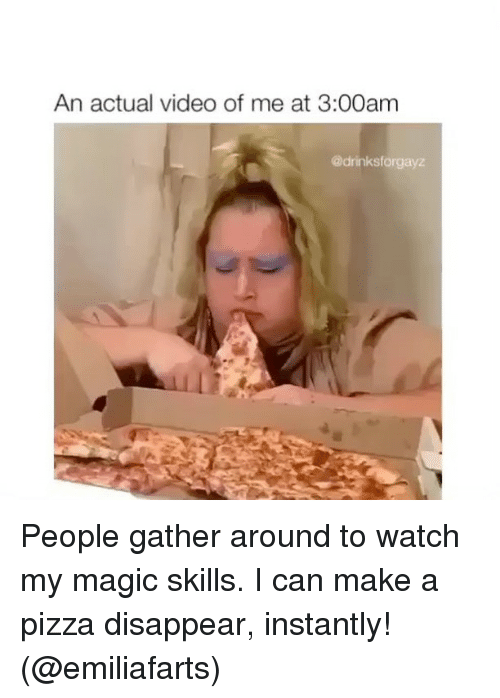 Memes, Pizza, and Magic: An actual video of me at 3:00am  @drinksforgayz People gather around to watch my magic skills. I can make a pizza disappear, instantly! (@emiliafarts)