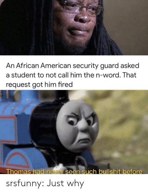 african: An African American security guard asked  a student to not call him the n-word. That  request got him fired  Thomas had never seen such bullshit before srsfunny:  Just why