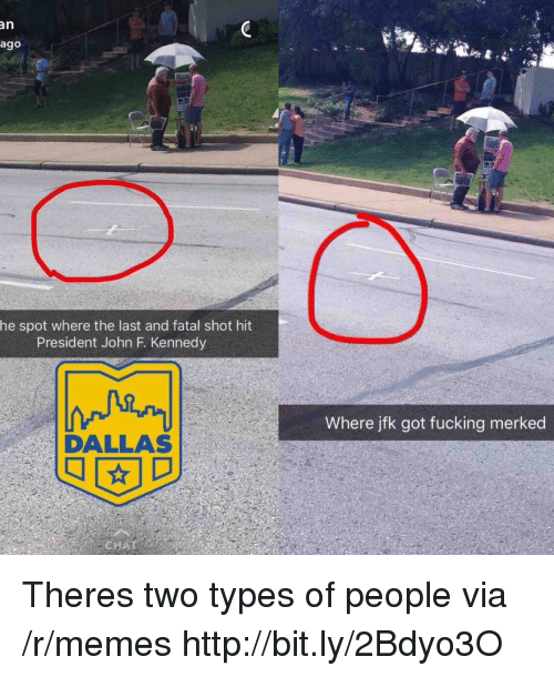 Two Types Of People: an  ago  he spot where the last and fatal shot hit  President John F. Kennedy  Where jfk got fucking merked  DALLAS Theres two types of people via /r/memes http://bit.ly/2Bdyo3O