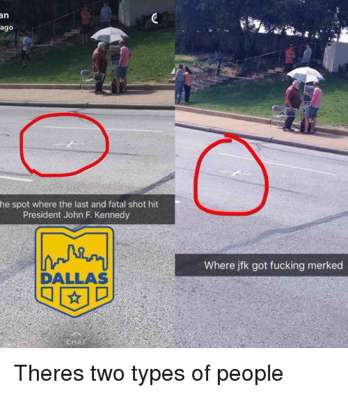 Two Types Of People: an  ago  he spot where the last and fatal shot hit  President John F. Kennedy  Where jfk got fucking merked  DALLAS Theres two types of people
