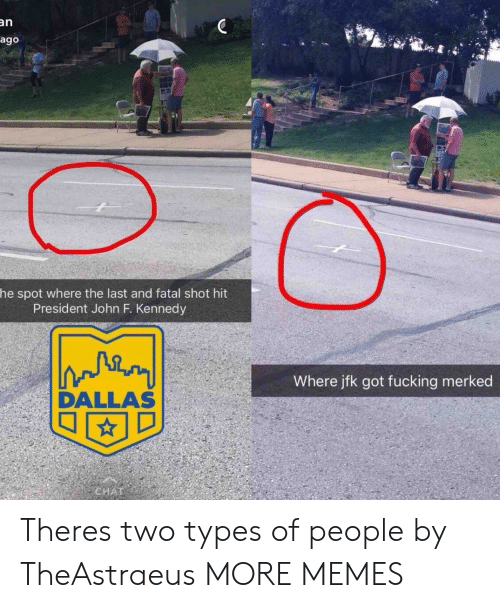 Two Types Of People: an  ago  he spot where the last and fatal shot hit  President John F. Kennedy  Where jfk got fucking merked  DALLAS Theres two types of people by TheAstraeus MORE MEMES