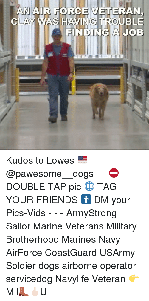 Memes, Soldiers, and Air Force: AN AIR FORCE VETERAN  CLAY WAS HAVING TROUBLE  FINDING A JOB Kudos to Lowes 🇺🇸 @pawesome__dogs - - ⛔️DOUBLE TAP pic 🌐 TAG YOUR FRIENDS 🚹 DM your Pics-Vids - - - ArmyStrong Sailor Marine Veterans Military Brotherhood Marines Navy AirForce CoastGuard USArmy Soldier dogs airborne operator servicedog Navylife Veteran 👉 Mil👢🖕🏻U