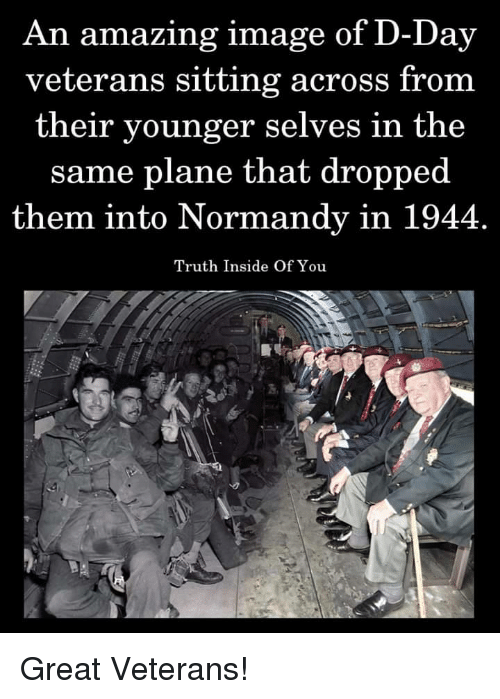 Veterans: An amazing image of D-Day  veterans sitting across from  their younger selves in the  same plane that dropped  them into Normandy in 1944  Truth Inside Of You Great Veterans!