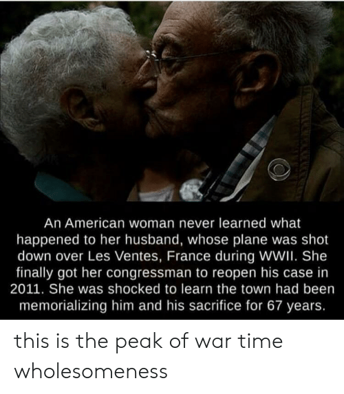 the town: An American woman never learned what  happened to her husband, whose plane was shot  down over Les Ventes, France during WWII. She  finally got her congressman to reopen his case in  2011. She was shocked to learn the town had been  memorializing him and his sacrifice for 67 years. this is the peak of war time wholesomeness