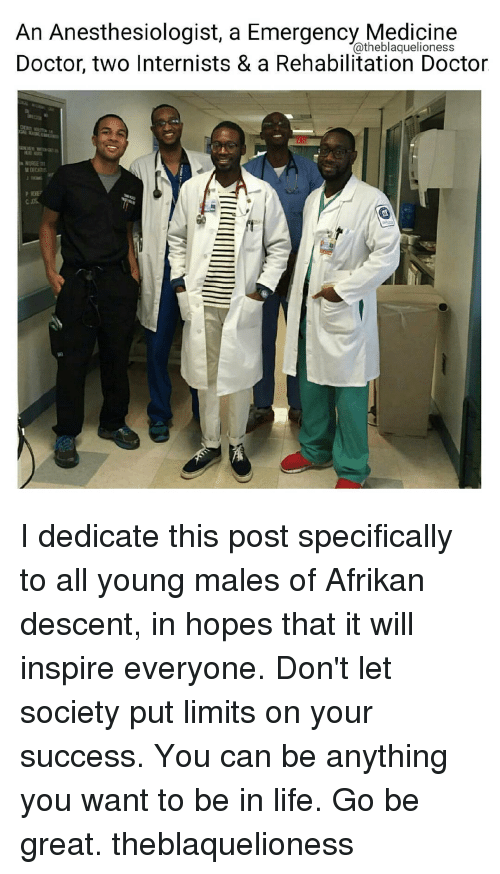 Memes, Afrikaner, and 🤖: An Anesthesiologist, a Emergency Medicine  Catheblaquelioness  Doctor, two Internists & a Rehabilitation Doctor  NURGEttt I dedicate this post specifically to all young males of Afrikan descent, in hopes that it will inspire everyone. Don't let society put limits on your success. You can be anything you want to be in life. Go be great. theblaquelioness