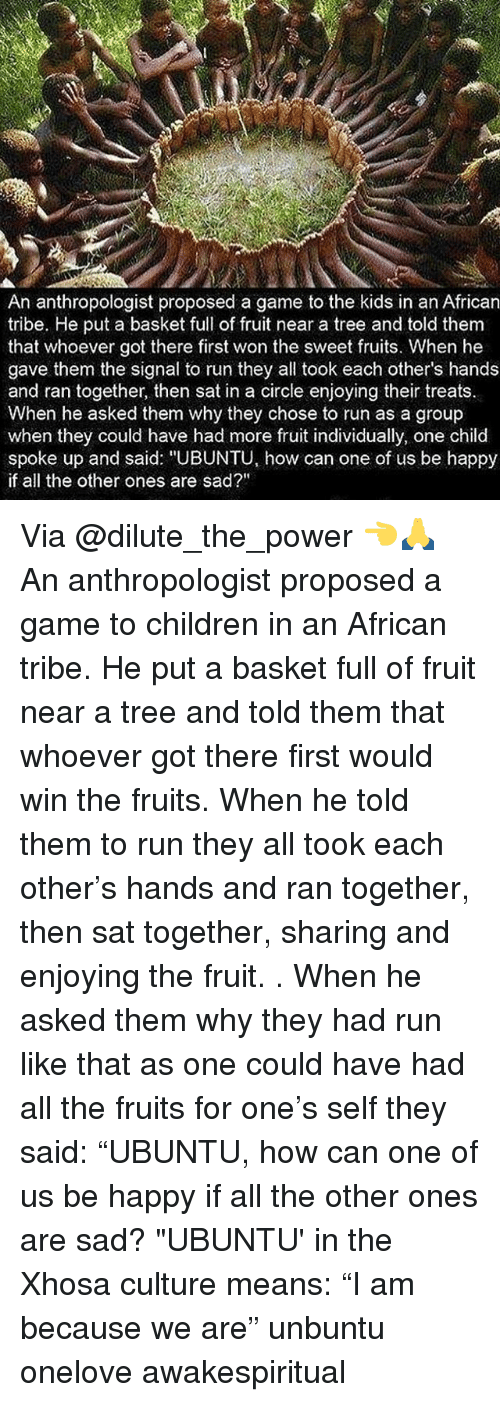 """Children, Memes, and Run: An anthropologist proposed a game to the kids in an African  tribe. He put a basket full of fruit near a tree and told them  that whoever got there first won the sweet fruits. When he  gave them the signal to run they all took each other's hands  and ran together, then sat in a circle enjoying their treats  When he asked them why they chose to run as a group  when they could have had more fruit individually, one child  spoke up and said: """"UBUNTU, how can one of us be happy  if all the other ones are sad?"""" Via @dilute_the_power 👈🙏 An anthropologist proposed a game to children in an African tribe. He put a basket full of fruit near a tree and told them that whoever got there first would win the fruits. When he told them to run they all took each other's hands and ran together, then sat together, sharing and enjoying the fruit. . When he asked them why they had run like that as one could have had all the fruits for one's self they said: """"UBUNTU, how can one of us be happy if all the other ones are sad? """"UBUNTU' in the Xhosa culture means: """"I am because we are"""" unbuntu onelove awakespiritual"""