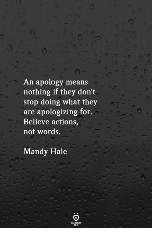 mandy: An apology means  nothing if they don't  stop doing what they  are apologizing for.  Believe actions,  not words.  Mandy Hale