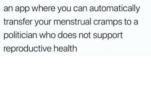 Menstrual: an app where you can automatically  transfer your menstrual cramps to a  politician who does not support  reproductive health