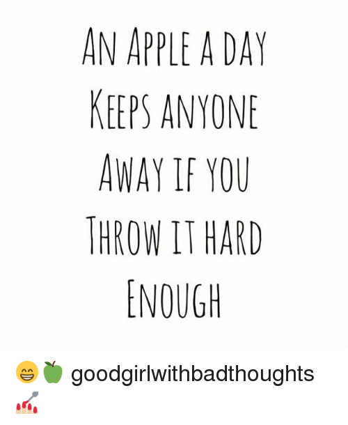 Apple, Memes, and 🤖: AN APPLE A DAY  KEEPS ANYONE  AWAY IF YOU  THROW IT HARD  ENOUGH 😁🍏 goodgirlwithbadthoughts 💅🏼