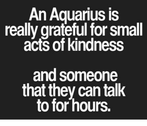 Kindness: An Aquarius is  really grateful for small  acts of kindness  and someone  that they can talk  to for hours.