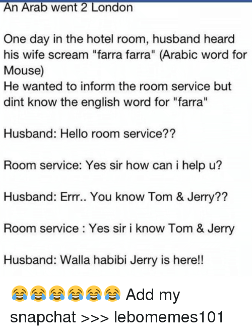 "Hello, Memes, and Scream: An Arab Went 2 LOndon  One day in the hotel room, husband heard  his wife scream ""farra farra"" (Arabic word for  Mouse)  He wanted to inform the room service but  dint know the english word for ""farra""  Husband: Hello room service??  Room service: Yes sir how can i help u?  Husband: Errr.. You know Tom & Jerry??  Room service Yes sir i know Tom & Jerry  Husband: Walla habibi Jerry is here!! 😂😂😂😂😂😂  Add my snapchat >>> lebomemes101"