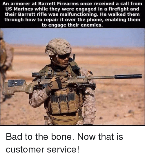 Bad To The Bone: An armorer at Barrett Firearms once received a call from  US Marines while they were engaged in a firefight and  their Barrett rifle was malfunctioning. He walked them  through how to repair it over the phone, enabling them  to engage their enemies. Bad to the bone. Now that is customer service!
