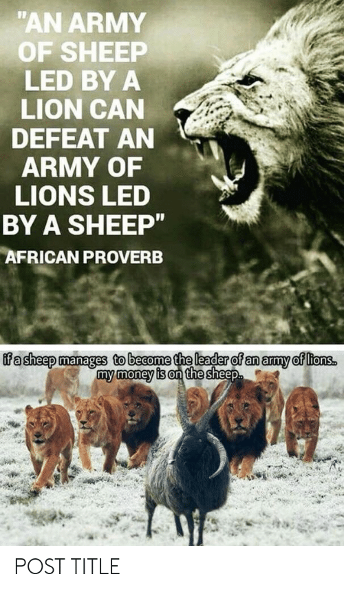 """My Money: """"AN ARMY  OF SHEEP  LED BY A  LION CAN  DEFEAT AN  ARMY OF  LIONS LED  BY A SHEEP""""  AFRICAN PROVERB  ifa sheep manages to become the leader of an army of ltons.  my money is on the sheep POST TITLE"""