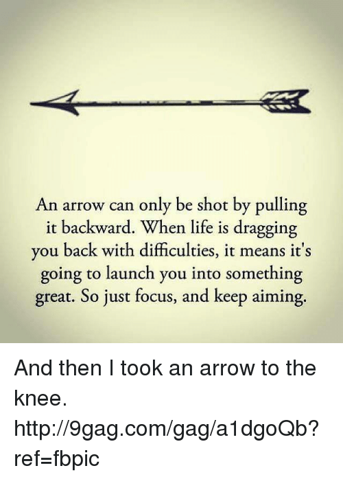 Then I Took An Arrow To The Knee: An arrow can only be shot by pulling  it backward. When life is dragging  you back with difficulties, it means it's  going to launch you into something  great. So just focus, and keep aiming And then I took an arrow to the knee. http://9gag.com/gag/a1dgoQb?ref=fbpic