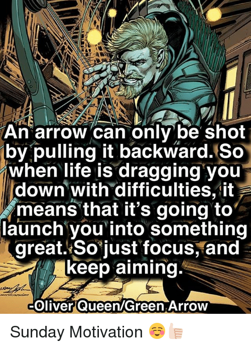 Life, Memes, and Queen: An arrow can onlybe shot  by pulling it backward. So  when life is dragging you  down with difficulties,it  means that it's going to  launch you' into something  great. So just focus, and  keep aiming.  Oliver Queen/Green Arrow Sunday Motivation ☺️👍🏻