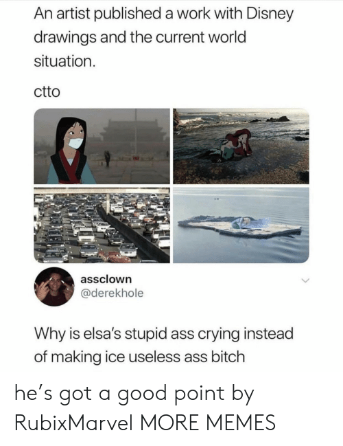 Good Point: An artist published a work with Disney  drawings and the current world  situation  ctto  assclown  @derekhole  Why is elsa's stupid ass crying instead  of making ice useless ass bitch he's got a good point by RubixMarvel MORE MEMES