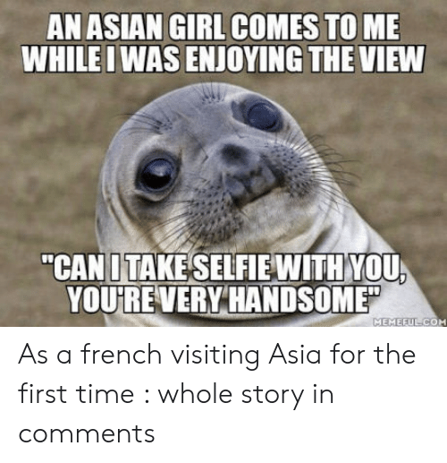 "Asian Girl: AN ASIAN GIRL COMES TO ME  WHILEI WAS ENJOYING THE VIEW  ""CAN UTAKESELFIE WITH YOU  YOU  UREVERY HANDSOME"" As a french visiting Asia for the first time : whole story in comments"