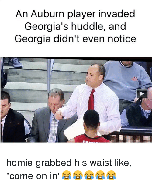 "Funny, Homie, and Memes: An Auburn player invaded  Georgia's huddle, and  Georgia didn't even notice homie grabbed his waist like, ""come on in""😂😂😂😂😂"