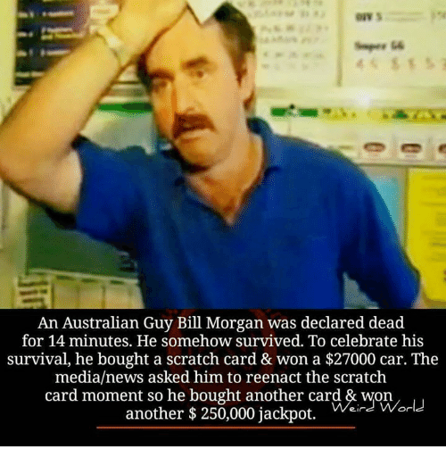 Cars, Memes, and News: An Australian Guy Bill Morgan was declared dead  for 14 minutes. He somehow survived. To celebrate his  survival, he bought a scratch card & won a $27000 car. The  media/news asked him to reenact the scratch  card moment so he bought another card & won  another $ 250,000 jackpot.  ein