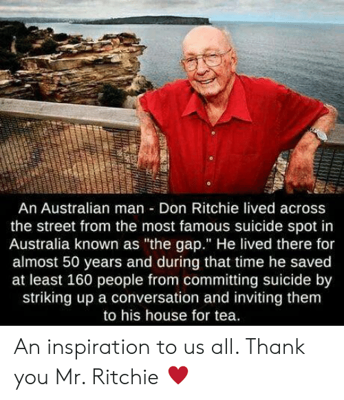 "Committing Suicide: An Australian man Don Ritchie lived across  the street from the most famous suicide spot in  Australia known as ""the gap."" He lived there for  almost 50 years and during that time he saved  at least 160 people from committing suicide by  striking up a conversation and inviting them  to his house for tea. An inspiration to us all. Thank you Mr. Ritchie ♥️"