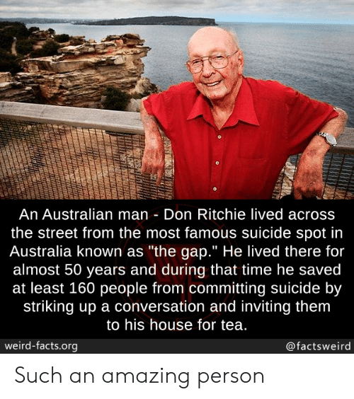 """Most Famous: An Australian man Don Ritchie lived across  the street from the most famous suicide spot in  Australia known as """"the gap."""" He lived there for  almost 50 years and during that time he saved  at least 160 people from committing suicide by  striking up a conversation and inviting them  to his house for tea.  weird-facts.org  @factsweird Such an amazing person"""