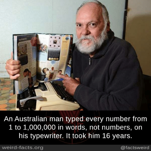 typewriter: An Australian man typed every number from  1 to 1,000,000 in words, not numbers, on  his typewriter. It took him 16 years  weird-facts.org  @factsweird