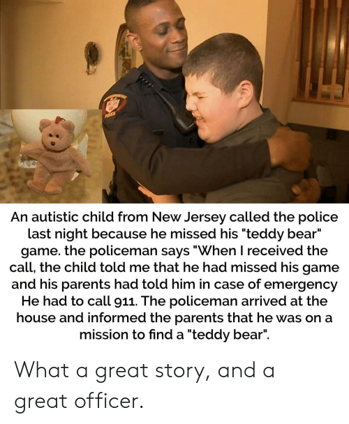 """New Jersey: An autistic child from New Jersey called the police  last night because he missed his """"teddy bear""""  game. the policeman says """"When I received the  call, the child told me that he had missed his game  and his parents had told him in case of emergency  He had to call 911. The policeman arrived at the  house and informed the parents that he was on a  mission to find a """"teddy bear"""". What a great story, and a great officer."""