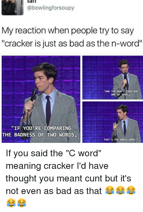 "Memes, Cunt, and 🤖: an  @bowlingforsoupy  My reaction when people try to say  ""cracker is just as bad as the n-word""  AND YOU WON'T EVEN SAY  ONE OF THEM...  ""IF YOU'RE COMPARING  THE BADNESS OF TWO WORDS,  THAT'S THE WORSE WORD. If you said the ""C word"" meaning cracker I'd have thought you meant cunt but it's not even as bad as that 😂😂😂😂😂"