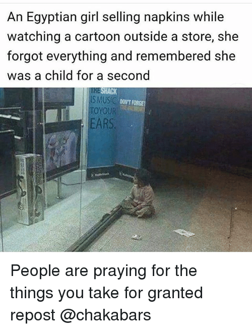 take for granted: An Egyptian girl selling napkins while  watching a cartoon outside a store, she  forgot everything and remembered she  was a child for a second  SMUSC  DONT FORGE  TO YOUR  EARS. People are praying for the things you take for granted repost @chakabars