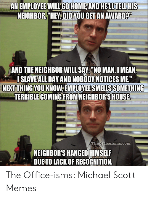 """Michael Scott Memes: AN EMPLOYEE WILLGOHOME ANDHELLTELLHIS  NEIGHBOR,""""HEY,DID YOU GETAN AWARD?  AND THE NEIGHBOR WILL SAY """"O MAN. I MEAN  ISLAVE ALL DAY AND NOBODY NOTICES ME""""  NEXT THINGYOUKNOW EMPLOYEE SMELLS SOMETHING  TERRIBLE COMINGFROM NEIGHBOR'S HOUSE  TheOfficeisms.com  NEIGHBOR'S HANGED HIMSELF  DUETO LACK OF RECOGNITION. The Office-isms: Michael Scott Memes"""