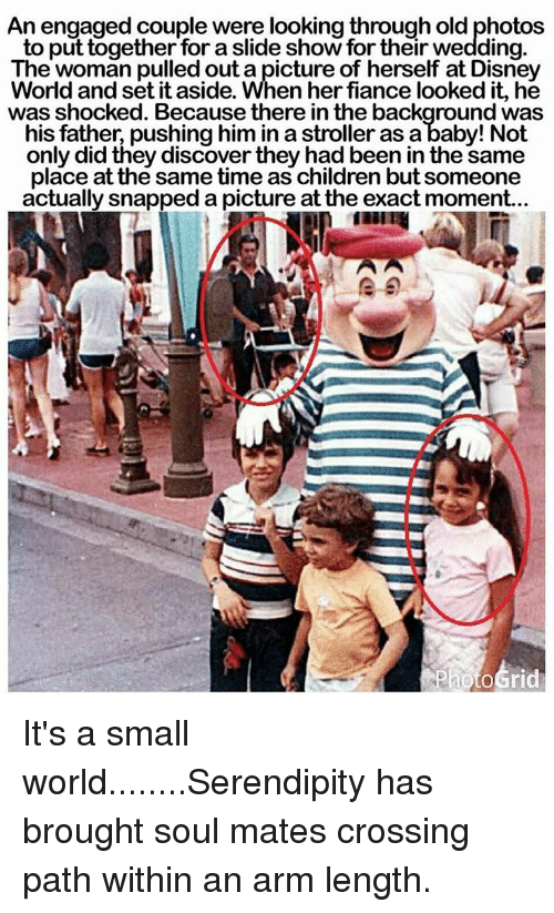 Disney, Disney World, and Memes: An engaged couple were looking through old photos  to put together for a slide show for their wedding.  The woman pulled out a picture of herself at Disney  World and set it aside. When her fiance looked it, he  was shocked. Because there in the background was  his father pushing him in a stroller as a baby! Not  only did they discover they had been in the same  place at the same time as children but someone  actually snapped a picture at the exact moment... It's a small world........Serendipity has brought soul mates crossing path within an arm length.