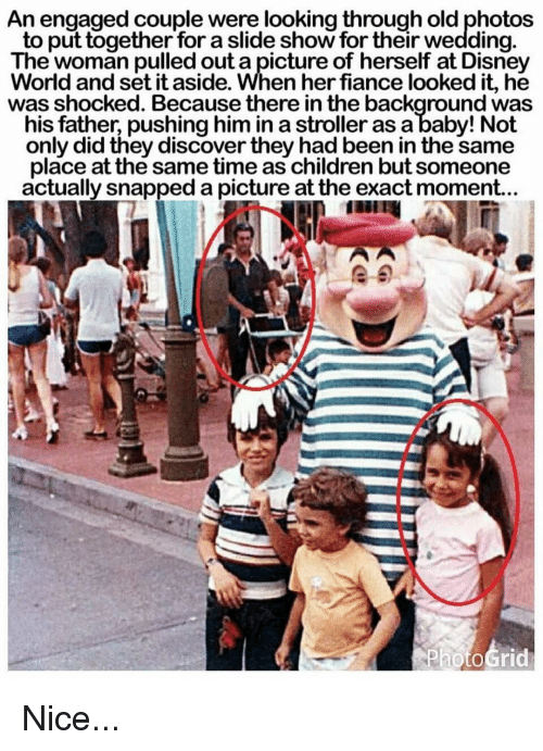 Disney, Memes, and Discover: An engaged couple were looking through old photos  to put together for a slide show for their wedding  The woman pulled out a picture of herself at Disney  orld and set it aside. When her fiance looked it, he  was shocked. Because there in the background was  his father, pushing him in astroller as a baby! Not  only did they discover they had been in the same  place at the same time as children but someone  actually snapped a picture at the exact moment... Nice...