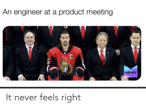 Feels Right: An engineer at a product meeting  MEMES It never feels right