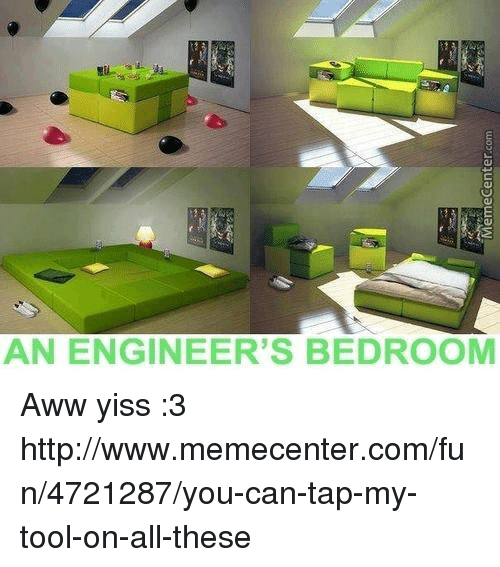 aww yiss: AN ENGINEER'S BEDROOM Aww yiss :3  http://www.memecenter.com/fun/4721287/you-can-tap-my-tool-on-all-these