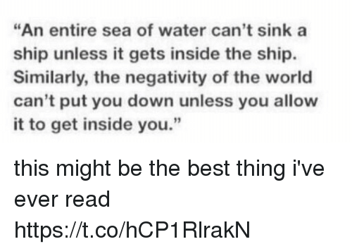 "Best, Water, and World: ""An entire sea of water can't sink a  ship unless it gets inside the ship.  Similarly, the negativity of the world  can't put you down unless you allow  it to get inside you."" this might be the best thing i've ever read https://t.co/hCP1RlrakN"