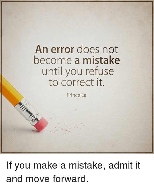 Doe, Memes, and Prince: An error does not  become a mistake  until you refuse  to correct it.  Prince Ea If you make a mistake, admit it and move forward.