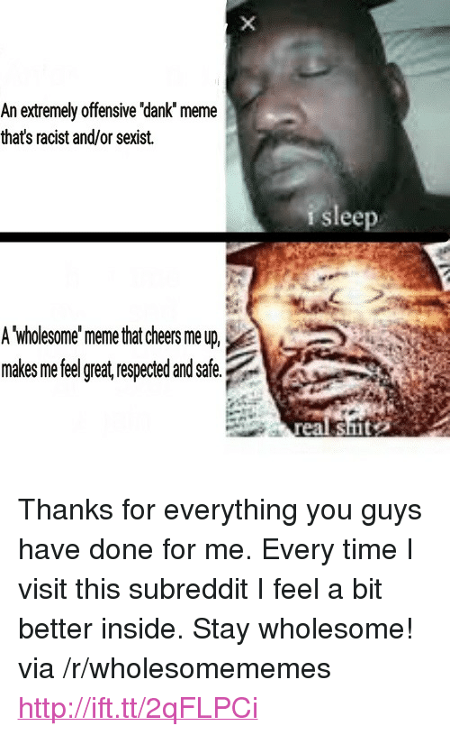 """Cheers Me Up: An extremely offensive 'dank meme  thats racist and/or sexist.  r sleep  A wholesome'meme that cheers me up,  makes me feel great, respected and safe.  real shmt <p>Thanks for everything you guys have done for me. Every time I visit this subreddit I feel a bit better inside. Stay wholesome! via /r/wholesomememes <a href=""""http://ift.tt/2qFLPCi"""">http://ift.tt/2qFLPCi</a></p>"""