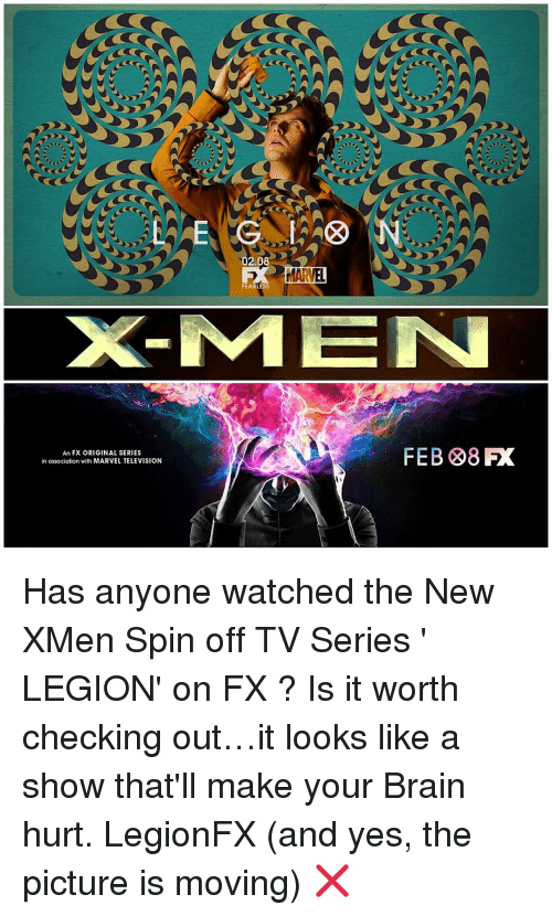 televisions: An FX ORIGINAL SERIES  in association with MARVEL TELEVISION  02.08  FEARLESS  FEB 0808 FX Has anyone watched the New XMen Spin off TV Series ' LEGION' on FX ? Is it worth checking out…it looks like a show that'll make your Brain hurt. LegionFX (and yes, the picture is moving) ❌