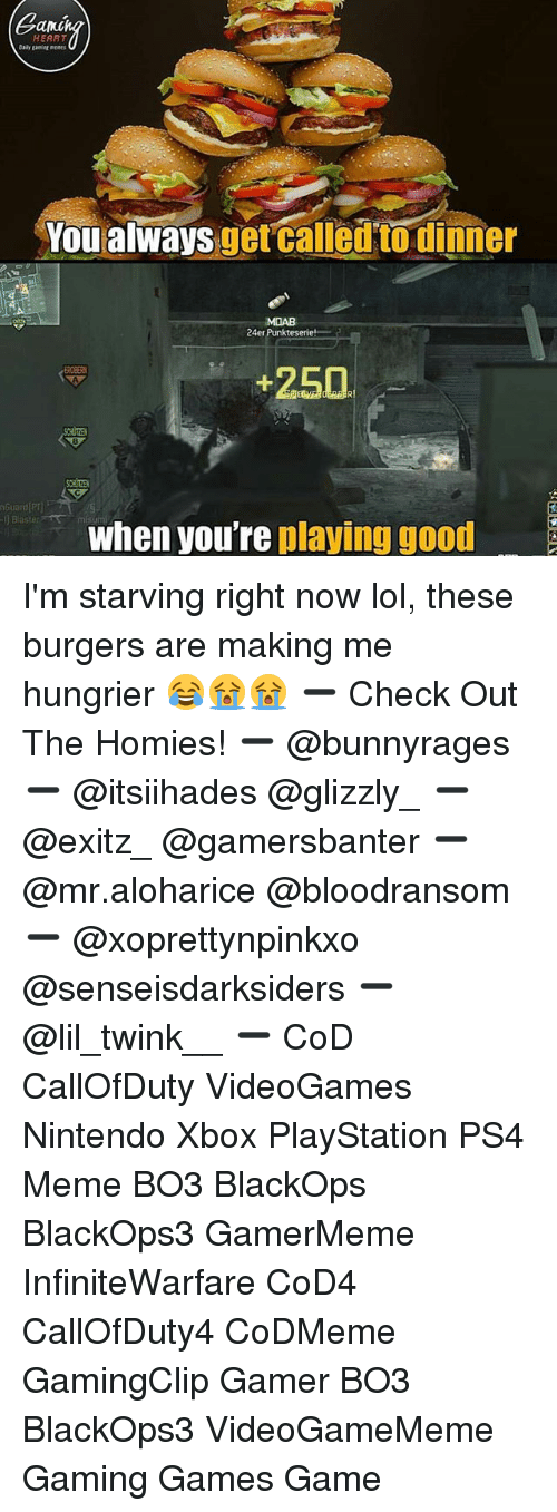 Lol, Meme, and Memes: an  HEART  aily ganitg ments  Youalways getcalled to dinner  MOAB  24er Punkteserie  250  nGuard P  ] Blaster  when you're playing good I'm starving right now lol, these burgers are making me hungrier 😂😭😭 ➖ Check Out The Homies! ➖ @bunnyrages ➖ @itsiihades @glizzly_ ➖ @exitz_ @gamersbanter ➖ @mr.aloharice @bloodransom ➖ @xoprettynpinkxo @senseisdarksiders ➖ @lil_twink__ ➖ CoD CallOfDuty VideoGames Nintendo Xbox PlayStation PS4 Meme BO3 BlackOps BlackOps3 GamerMeme InfiniteWarfare CoD4 CallOfDuty4 CoDMeme GamingClip Gamer BO3 BlackOps3 VideoGameMeme Gaming Games Game